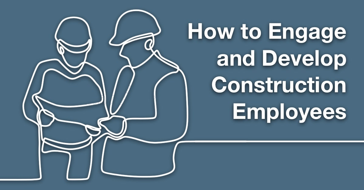 How to Engage and Develop Construction Employees