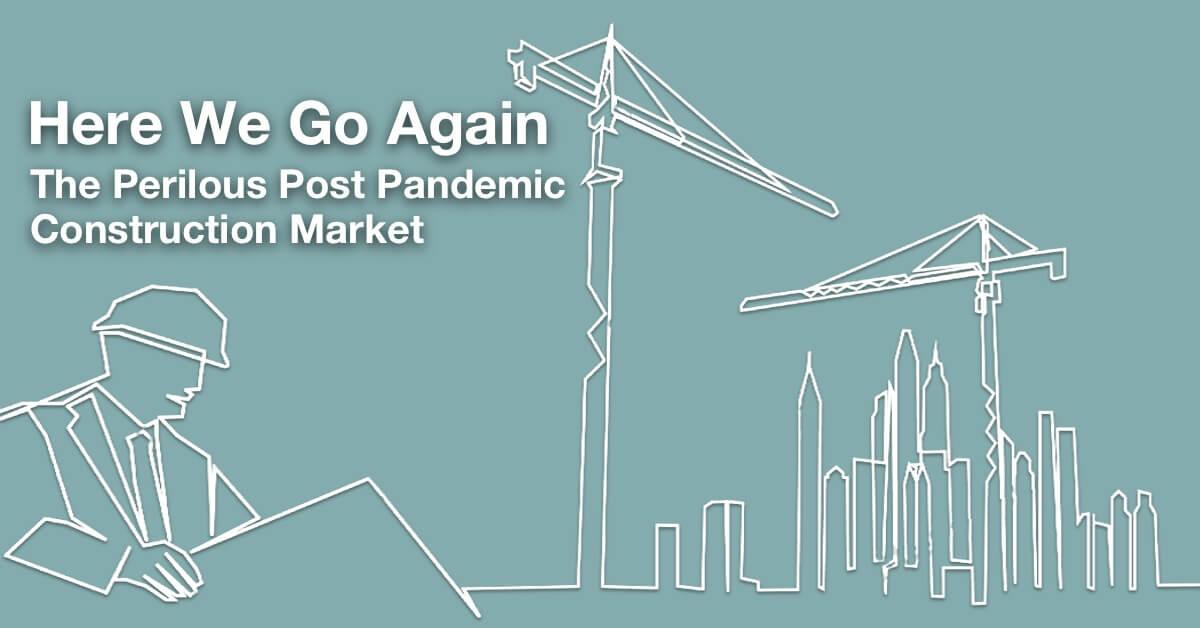 Here We Go Again: The Perilous Post Pandemic Construction Market